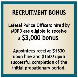 Recruitment Bonus:  Lateral Police Officers hired by the City of Manhattan Beach are eligible to receive a $3,000 bonus.  Appintees recieve $1500 upon hire and $1500 upon completion of probation.